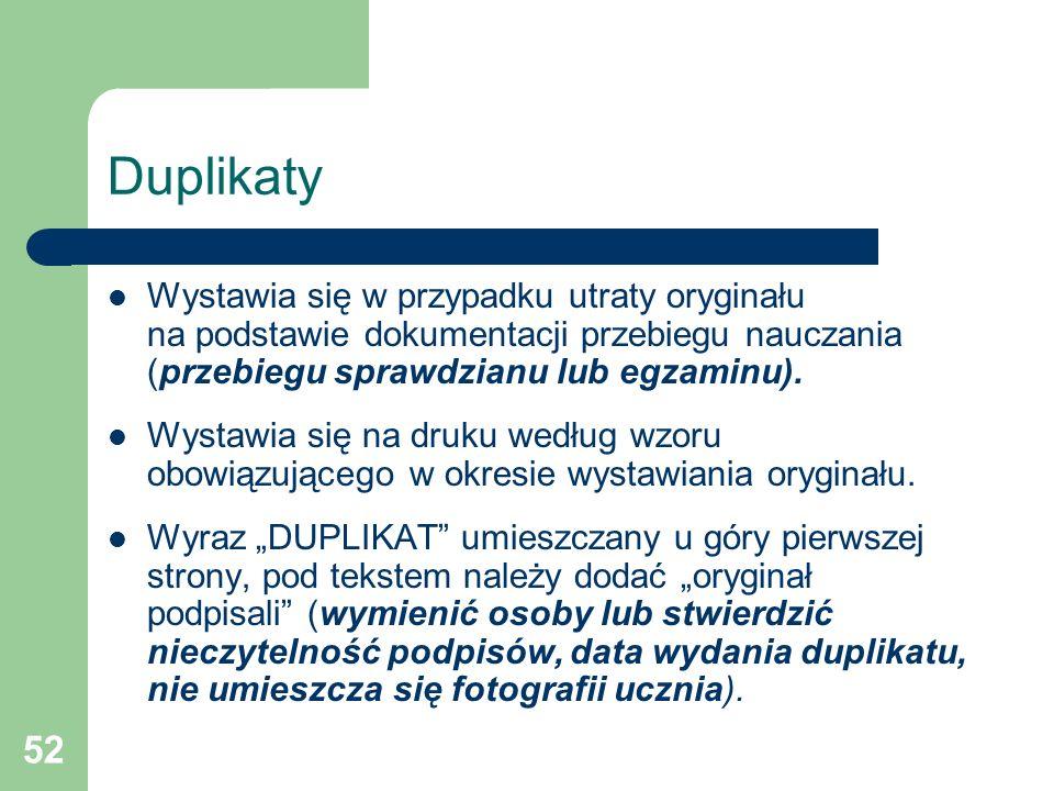 52 Duplikaty Wystawia się w przypadku utraty oryginału na podstawie dokumentacji przebiegu nauczania (przebiegu sprawdzianu lub egzaminu). Wystawia si