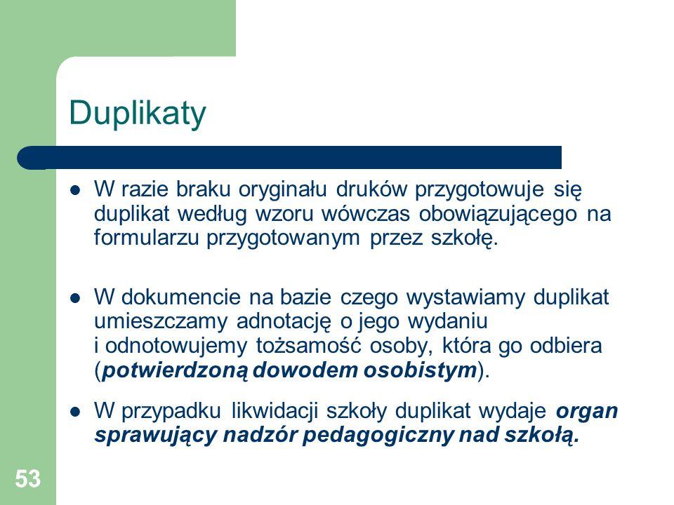 53 Duplikaty W razie braku oryginału druków przygotowuje się duplikat według wzoru wówczas obowiązującego na formularzu przygotowanym przez szkołę. W