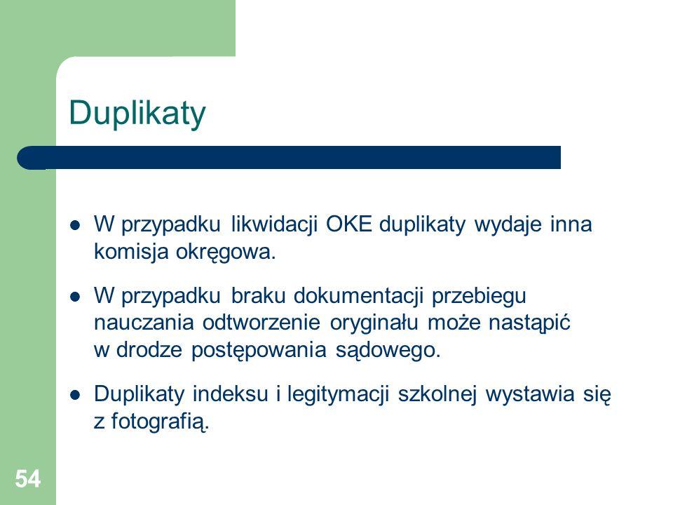 54 Duplikaty W przypadku likwidacji OKE duplikaty wydaje inna komisja okręgowa. W przypadku braku dokumentacji przebiegu nauczania odtworzenie orygina
