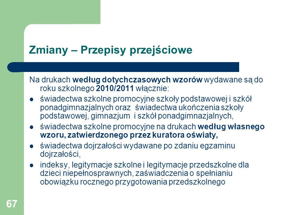 67 Zmiany – Przepisy przejściowe Na drukach według dotychczasowych wzorów wydawane są do roku szkolnego 2010/2011 włącznie: świadectwa szkolne promocy