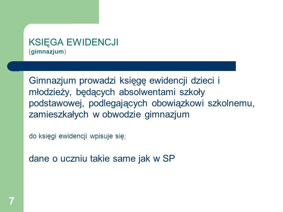 8 KSIĘGA EWIDENCJI ( gimnazjum) do księgi ewidencji wpisuje się; 2) informacje o: a) szkole, w tym o szkole za granicą lub przy przedstawicielstwie dyplomatycznym innego państwa w Polsce, albo ośrodku rewalidacyjno-wychowawczym, w którym dziecko spełnia obowiązek szkolny b) spełnianiu przez dziecko obowiązku szkolnego poza szkołą, ze wskazaniem zezwolenia dyrektora gimnazjum, na podstawie którego dziecko spełnia obowiązek szkolny poza szkołą