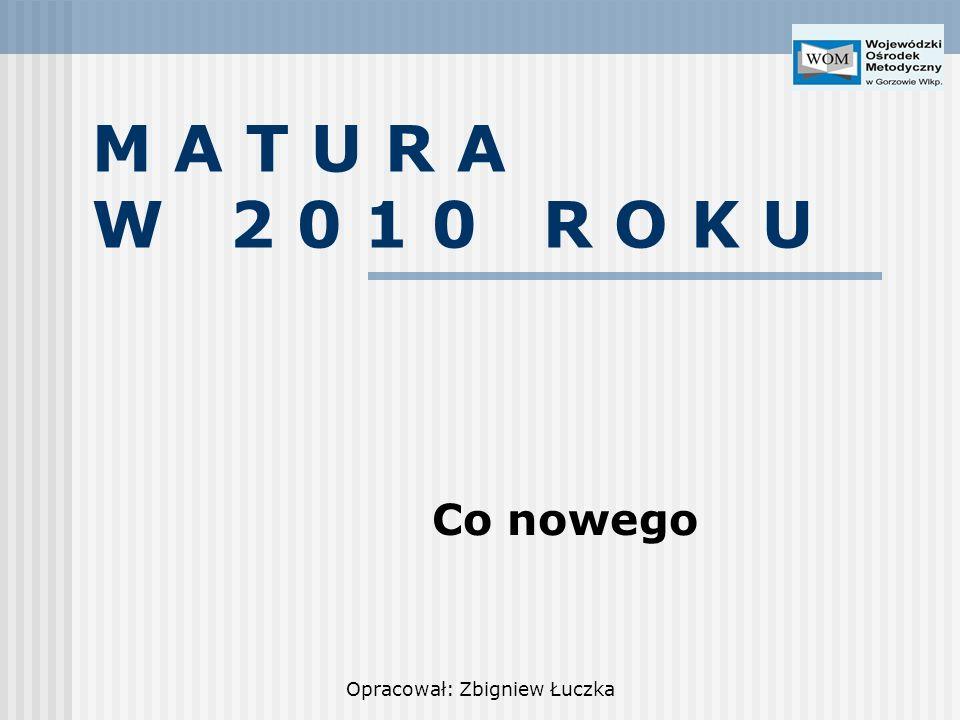 Opracował: Zbigniew Łuczka M A T U R A W 2 0 1 0 R O K U Co nowego
