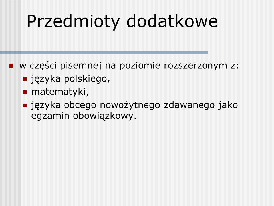 Przedmioty dodatkowe w części pisemnej na poziomie rozszerzonym z: języka polskiego, matematyki, języka obcego nowożytnego zdawanego jako egzamin obowiązkowy.