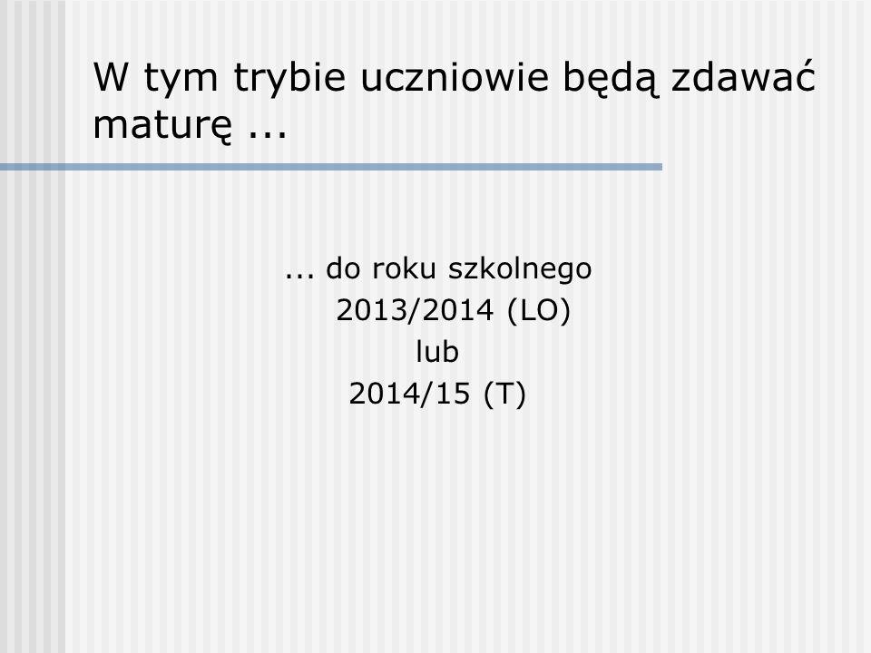 W tym trybie uczniowie będą zdawać maturę...... do roku szkolnego 2013/2014 (LO) lub 2014/15 (T)