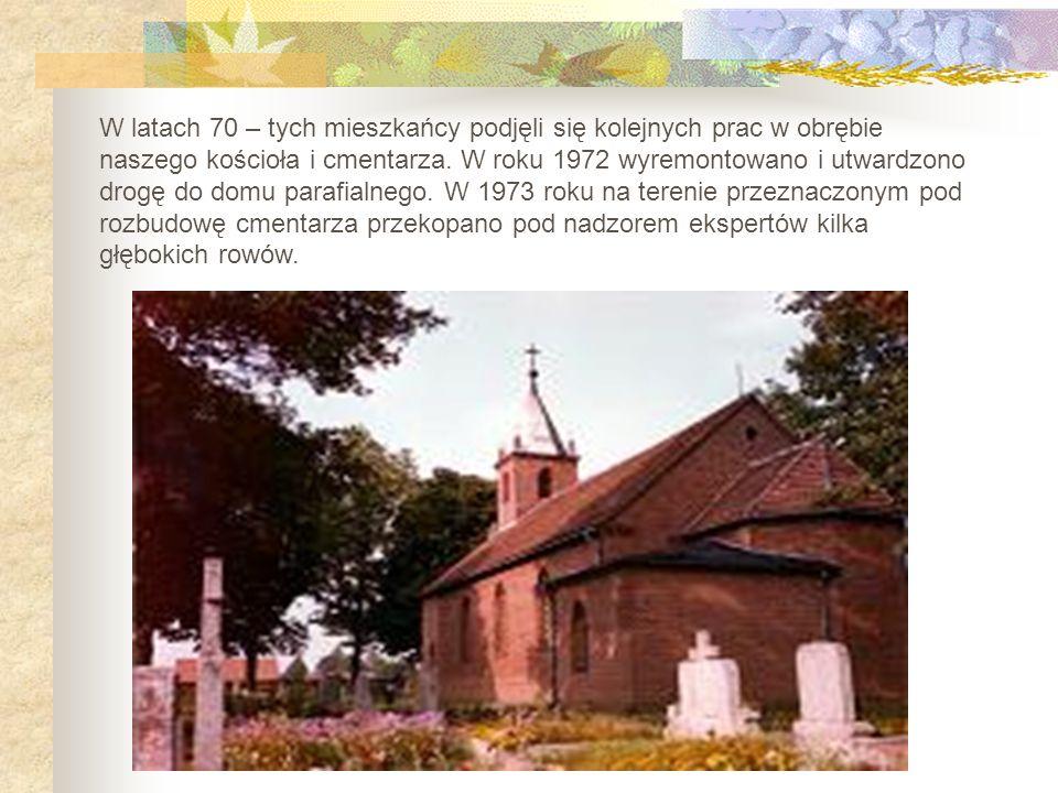 W latach 70 – tych mieszkańcy podjęli się kolejnych prac w obrębie naszego kościoła i cmentarza. W roku 1972 wyremontowano i utwardzono drogę do domu
