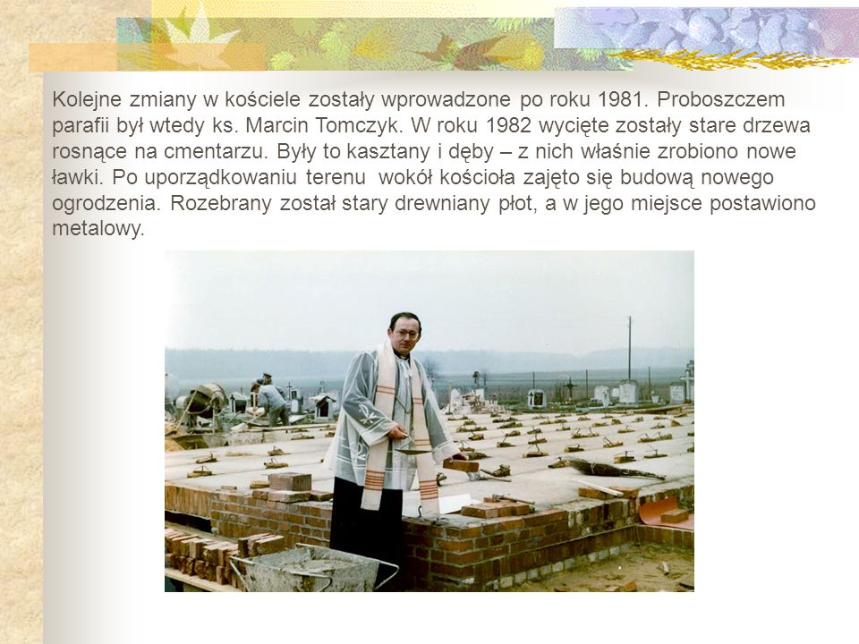 Kolejne zmiany w kościele zostały wprowadzone po roku 1981. Proboszczem parafii był wtedy ks. Marcin Tomczyk. W roku 1982 wycięte zostały stare drzewa