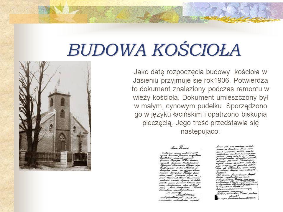 BUDOWA KOŚCIOŁA Jako datę rozpoczęcia budowy kościoła w Jasieniu przyjmuje się rok1906. Potwierdza to dokument znaleziony podczas remontu w wieży kośc