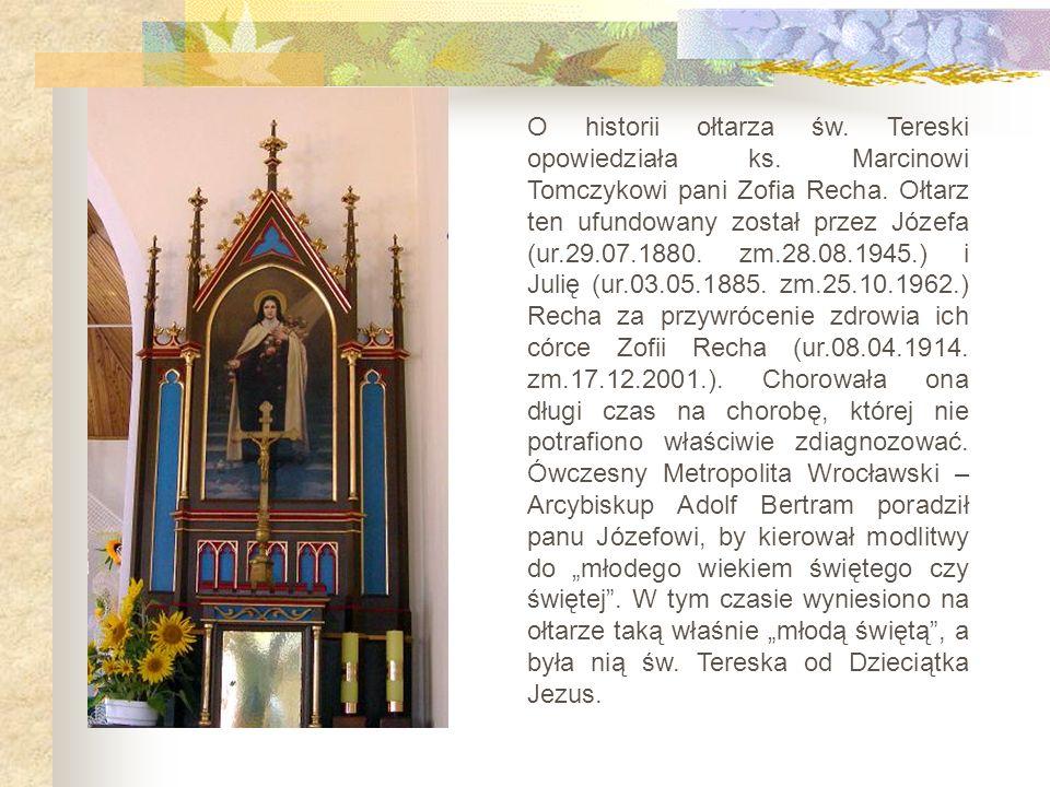 O historii ołtarza św. Tereski opowiedziała ks. Marcinowi Tomczykowi pani Zofia Recha. Ołtarz ten ufundowany został przez Józefa (ur.29.07.1880. zm.28