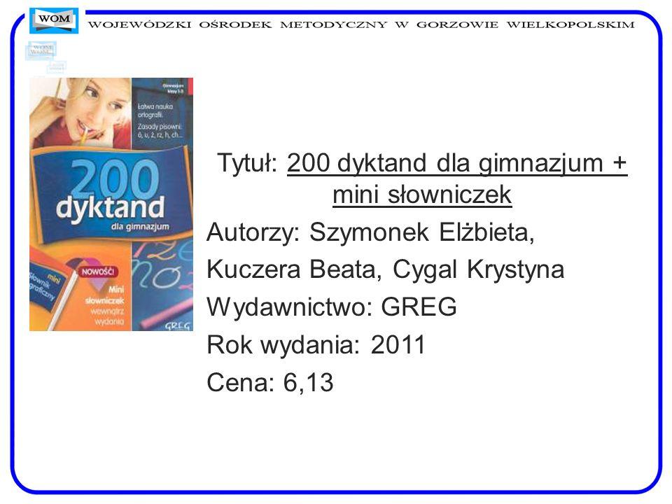Tytuł: 200 dyktand dla gimnazjum + mini słowniczek Autorzy: Szymonek Elżbieta, Kuczera Beata, Cygal Krystyna Wydawnictwo: GREG Rok wydania: 2011 Cena: