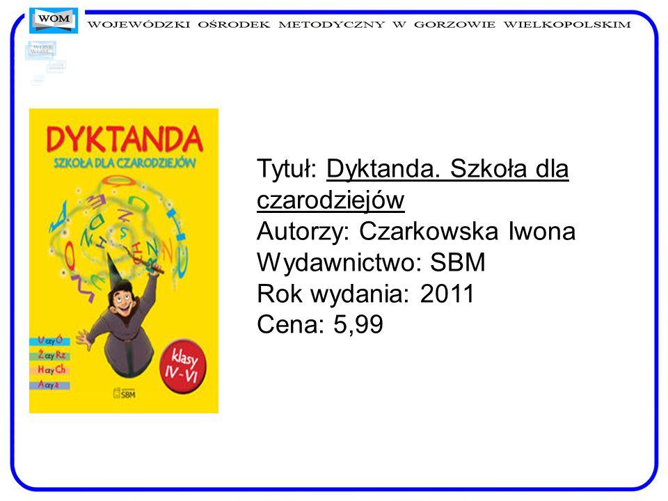 Tytuł: Dyktanda. Szkoła dla czarodziejów Autorzy: Czarkowska Iwona Wydawnictwo: SBM Rok wydania: 2011 Cena: 5,99