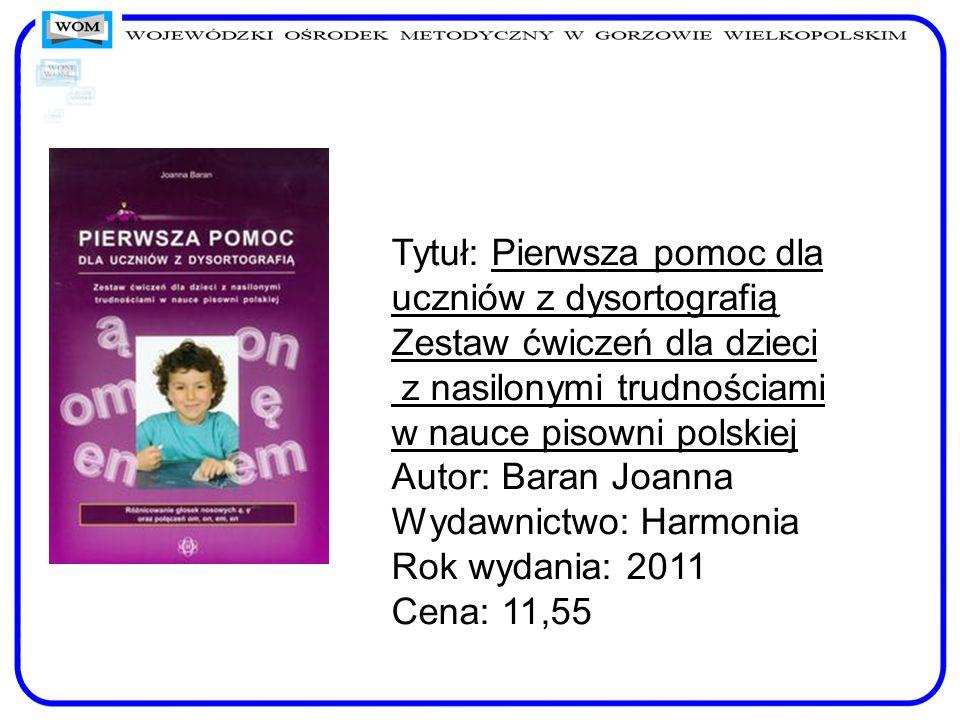 Tytuł: Pierwsza pomoc dla uczniów z dysortografią Zestaw ćwiczeń dla dzieci z nasilonymi trudnościami w nauce pisowni polskiej Autor: Baran Joanna Wyd