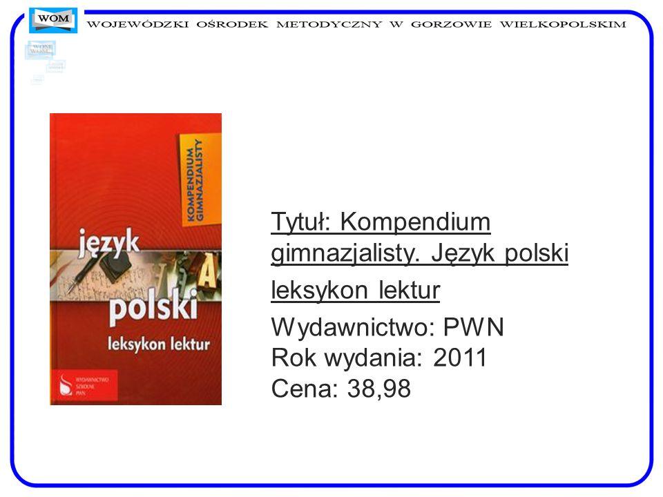 Tytuł: Kompendium gimnazjalisty. Język polski leksykon lektur Wydawnictwo: PWN Rok wydania: 2011 Cena: 38,98
