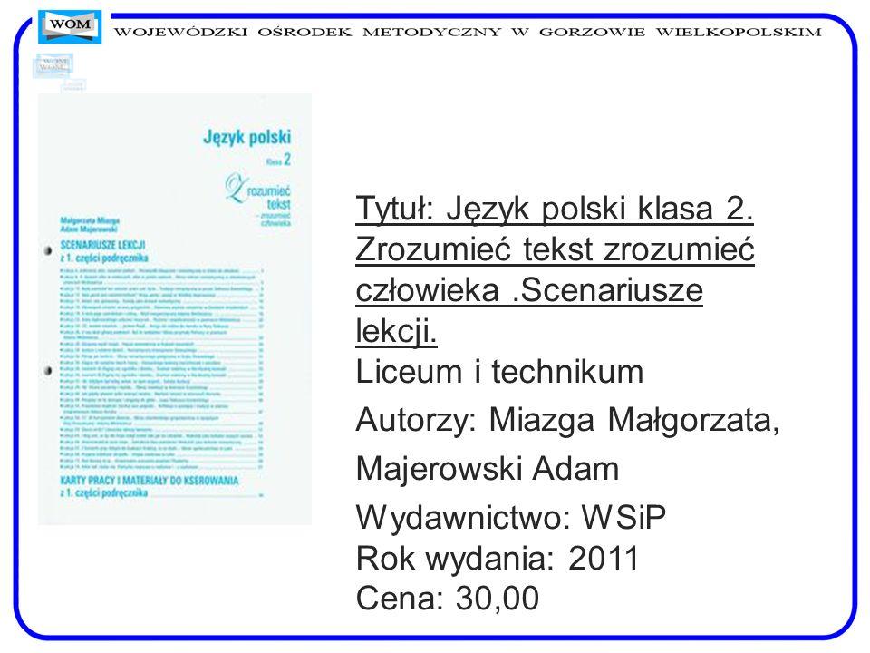 Tytuł: Język polski klasa 2. Zrozumieć tekst zrozumieć człowieka.Scenariusze lekcji. Liceum i technikum Autorzy: Miazga Małgorzata, Majerowski Adam Wy