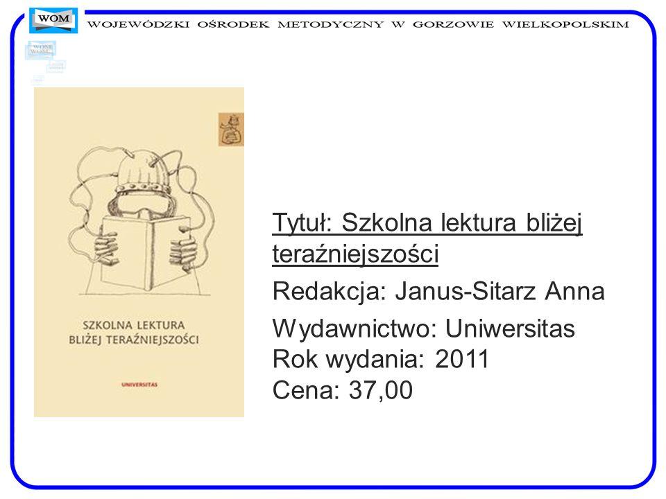 Tytuł: Szkolna lektura bliżej teraźniejszości Redakcja: Janus-Sitarz Anna Wydawnictwo: Uniwersitas Rok wydania: 2011 Cena: 37,00
