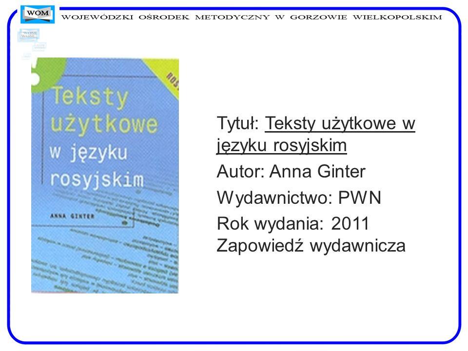Tytuł: Teksty użytkowe w języku rosyjskim Autor: Anna Ginter Wydawnictwo: PWN Rok wydania: 2011 Zapowiedź wydawnicza