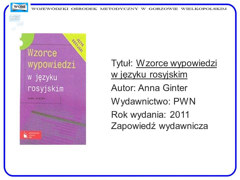 Tytuł: Wzorce wypowiedzi w języku rosyjskim Autor: Anna Ginter Wydawnictwo: PWN Rok wydania: 2011 Zapowiedź wydawnicza