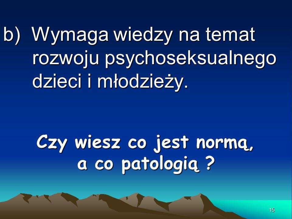 b) Wymaga wiedzy na temat rozwoju psychoseksualnego dzieci i młodzieży. Czy wiesz co jest normą, a co patologią ? 15