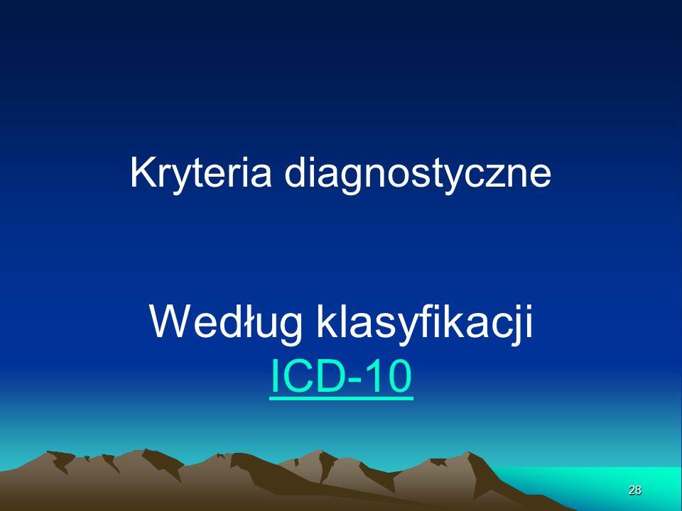 Kryteria diagnostyczne Według klasyfikacji ICD-10 ICD-10 28