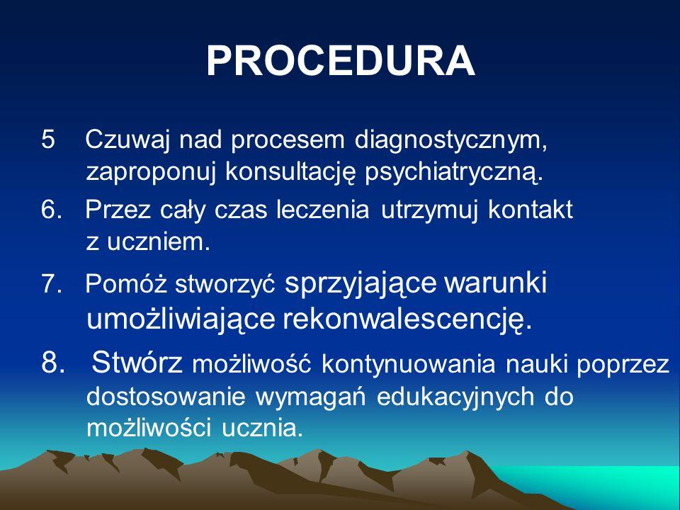 PROCEDURA 5 Czuwaj nad procesem diagnostycznym, zaproponuj konsultację psychiatryczną. 6. Przez cały czas leczenia utrzymuj kontakt z uczniem. 7. Pomó