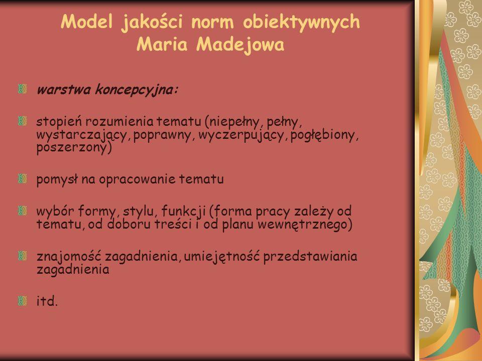 Model jakości norm obiektywnych Maria Madejowa warstwa semantyczna (zawartość treściowa): ilość zawartych w pracy informacji jakość zawartych informacji wiedza o literaturze ogólna wiedza o człowieku, życiu, świecie spójność semantyczna podporządkowana planowi wewnętrznemu pracy itd.