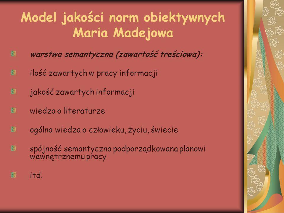 Model jakości norm obiektywnych Maria Madejowa warstwa kompozycyjna: zasada porządkowania treści (kolejność przedstawionych informacji i tekstów, wybór układu: problemowy, chronologiczny czy tematyczny) zachowanie proporcji między poszczególnymi częściami pracy logiczny wywód posługiwanie się argumentami podporządkowanie kompozycji wybranej przez ucznia koncepcji ujęcia treści itd.