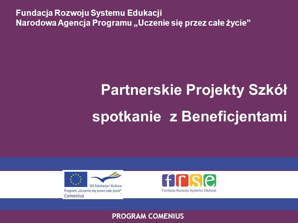 PROGRAM COMENIUS Fundacja Rozwoju Systemu Edukacji Narodowa Agencja Programu Uczenie się przez całe życie Partnerskie Projekty Szkół spotkanie z Beneficjentami