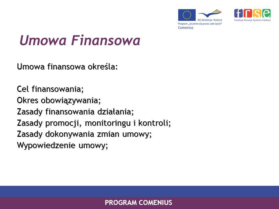 PROGRAM COMENIUS Umowa Finansowa Umowa finansowa określa: Cel finansowania; Okres obowiązywania; Zasady finansowania działania; Zasady promocji, monitoringu i kontroli; Zasady dokonywania zmian umowy; Wypowiedzenie umowy; Umowa finansowa określa: Cel finansowania; Okres obowiązywania; Zasady finansowania działania; Zasady promocji, monitoringu i kontroli; Zasady dokonywania zmian umowy; Wypowiedzenie umowy;