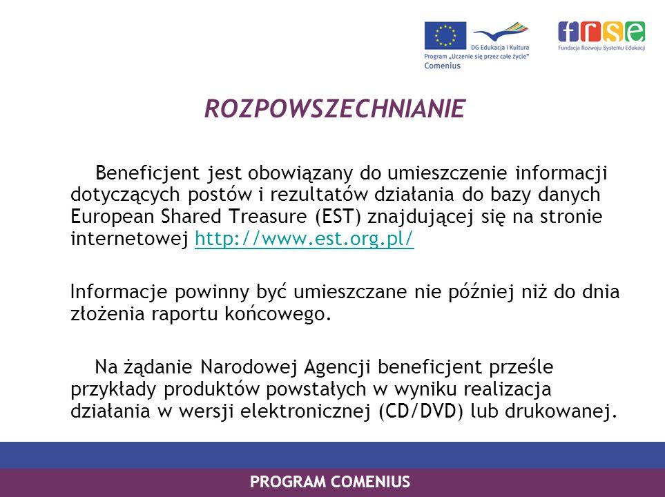 PROGRAM COMENIUS ROZPOWSZECHNIANIE Beneficjent jest obowiązany do umieszczenie informacji dotyczących postów i rezultatów działania do bazy danych European Shared Treasure (EST) znajdującej się na stronie internetowej http://www.est.org.pl/http://www.est.org.pl/ Informacje powinny być umieszczane nie później niż do dnia złożenia raportu końcowego.
