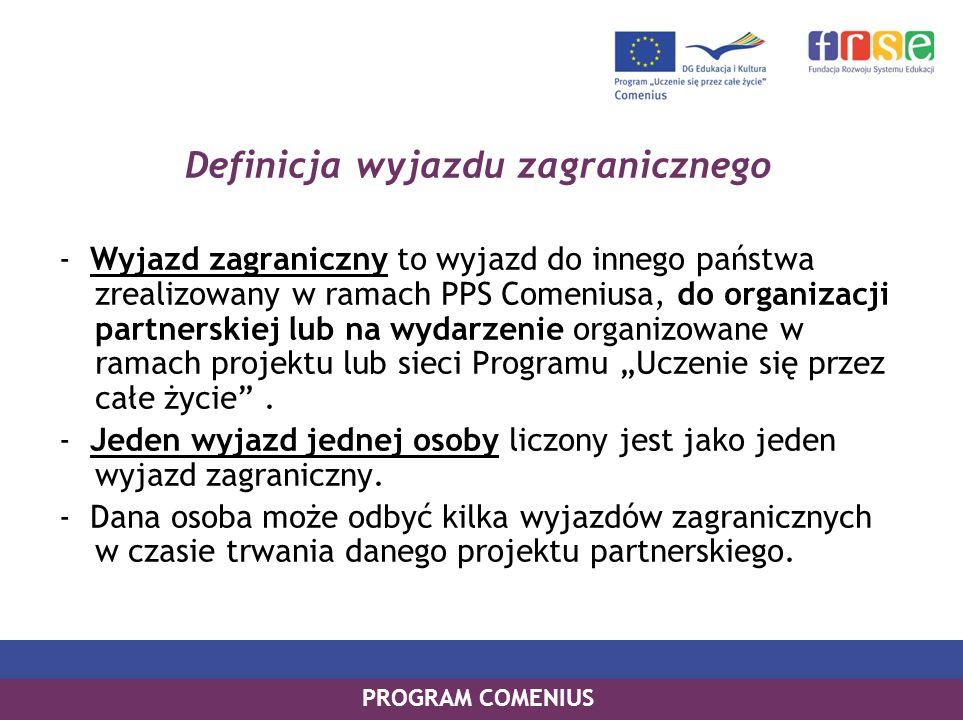 PROGRAM COMENIUS Definicja wyjazdu zagranicznego - Wyjazd zagraniczny to wyjazd do innego państwa zrealizowany w ramach PPS Comeniusa, do organizacji partnerskiej lub na wydarzenie organizowane w ramach projektu lub sieci Programu Uczenie się przez całe życie.