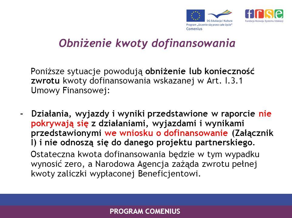 PROGRAM COMENIUS Obniżenie kwoty dofinansowania Poniższe sytuacje powodują obniżenie lub konieczność zwrotu kwoty dofinansowania wskazanej w Art. I.3.