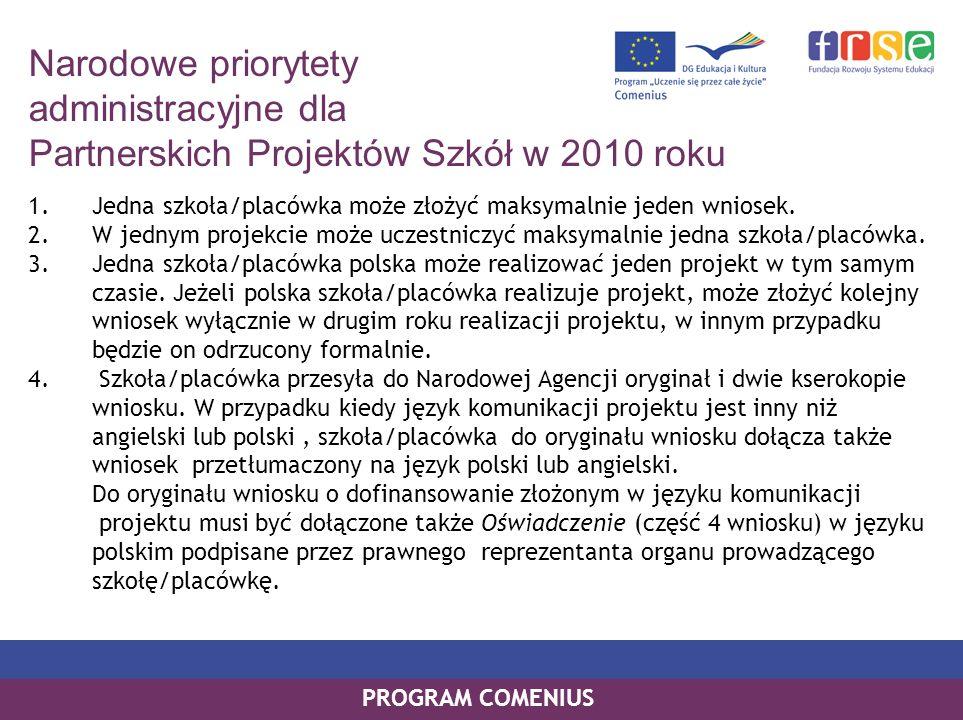 PROGRAM COMENIUS Narodowe priorytety administracyjne dla Partnerskich Projektów Szkół w 2010 roku PROGRAM COMENIUS 1.Jedna szkoła/placówka może złożyć