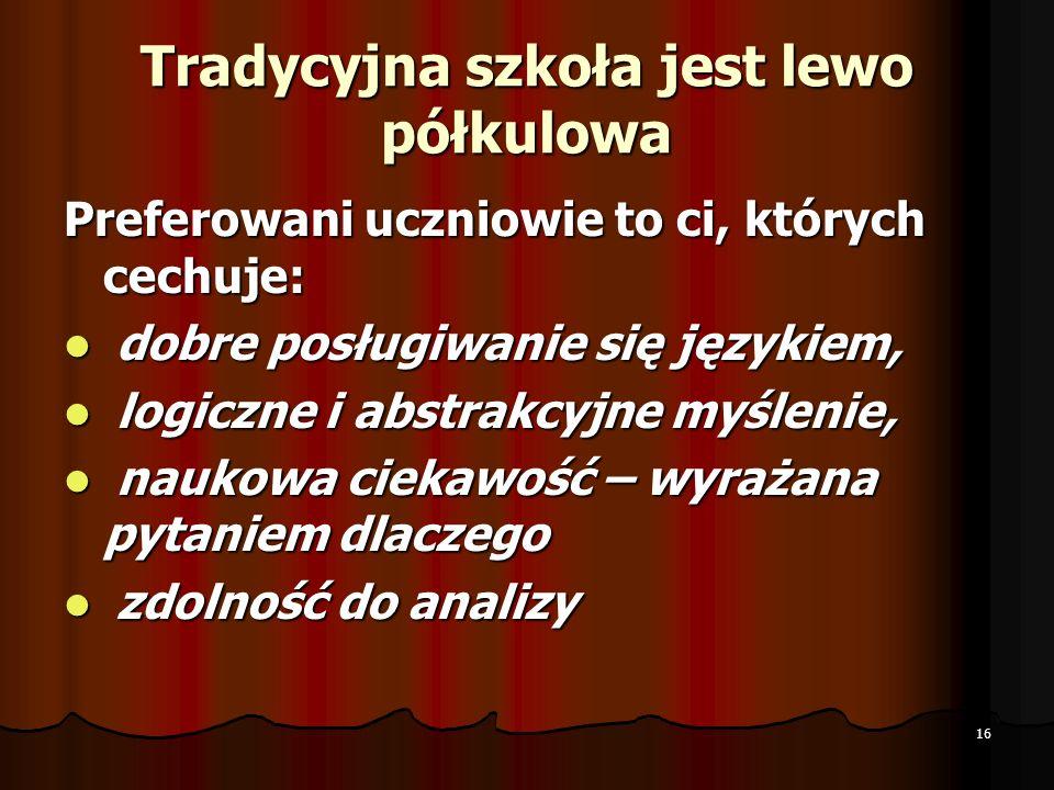 Tradycyjna szkoła jest lewo półkulowa Preferowani uczniowie to ci, których cechuje: dobre posługiwanie się językiem, dobre posługiwanie się językiem,