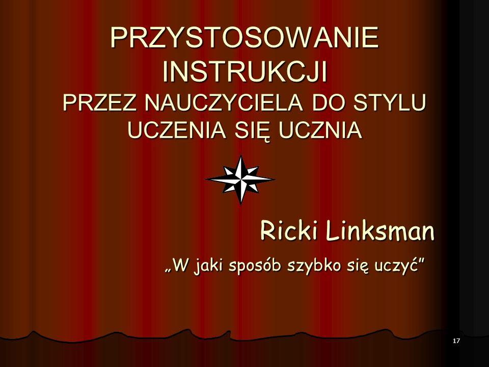 PRZYSTOSOWANIE INSTRUKCJI PRZEZ NAUCZYCIELA DO STYLU UCZENIA SIĘ UCZNIA Ricki Linksman W jaki sposób szybko się uczyć 17