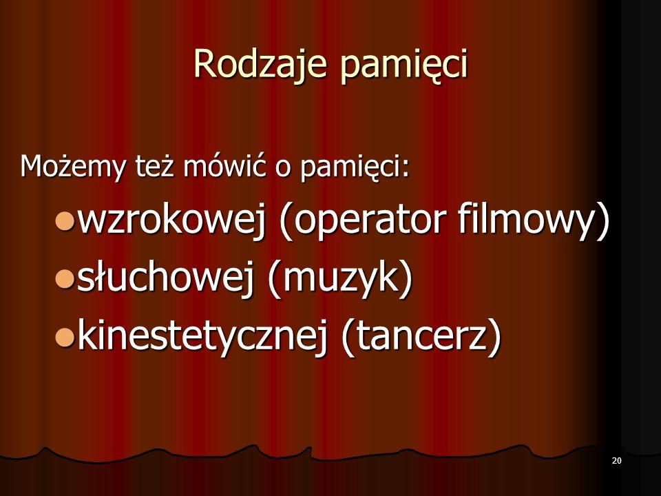 Rodzaje pamięci Możemy też mówić o pamięci: wzrokowej (operator filmowy) wzrokowej (operator filmowy) słuchowej (muzyk) słuchowej (muzyk) kinestetycznej (tancerz) kinestetycznej (tancerz) 20