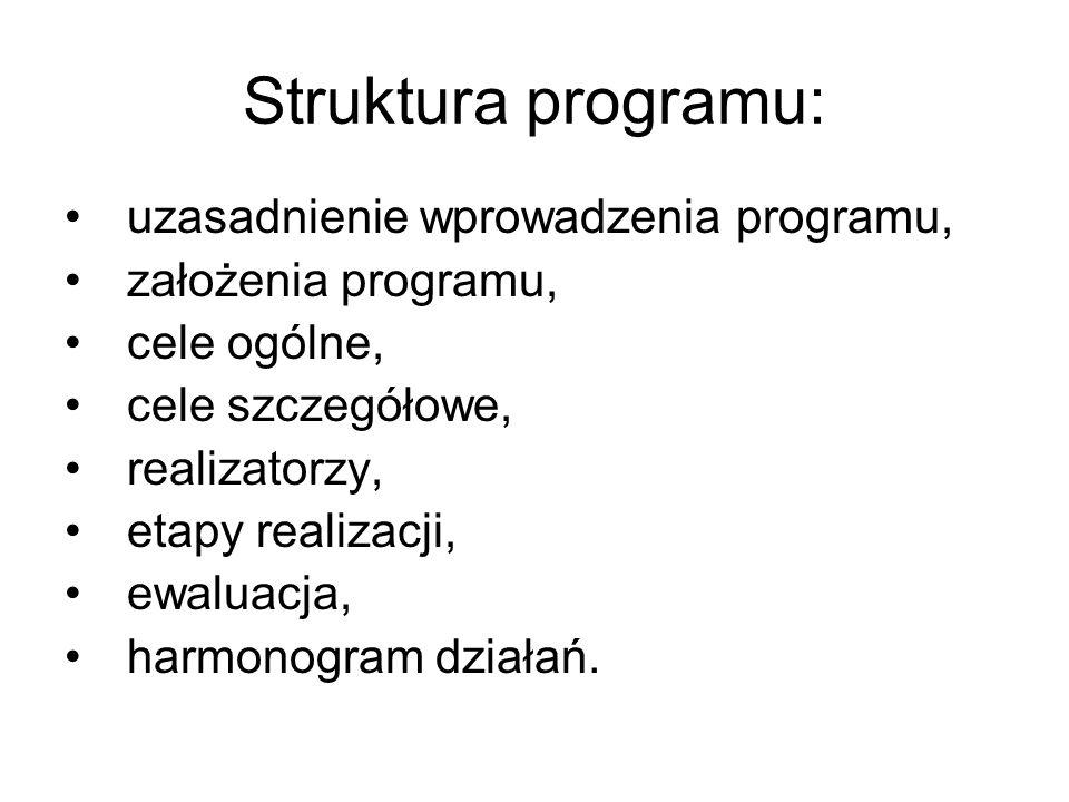 Struktura programu: uzasadnienie wprowadzenia programu, założenia programu, cele ogólne, cele szczegółowe, realizatorzy, etapy realizacji, ewaluacja, harmonogram działań.