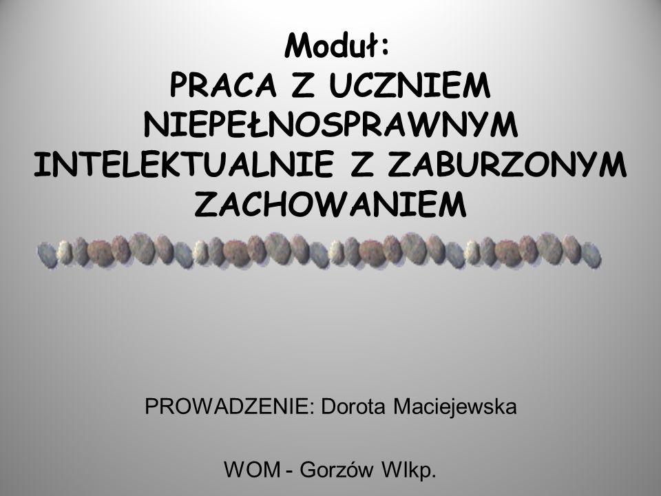 Moduł: PRACA Z UCZNIEM NIEPEŁNOSPRAWNYM INTELEKTUALNIE Z ZABURZONYM ZACHOWANIEM PROWADZENIE: Dorota Maciejewska WOM - Gorzów Wlkp.