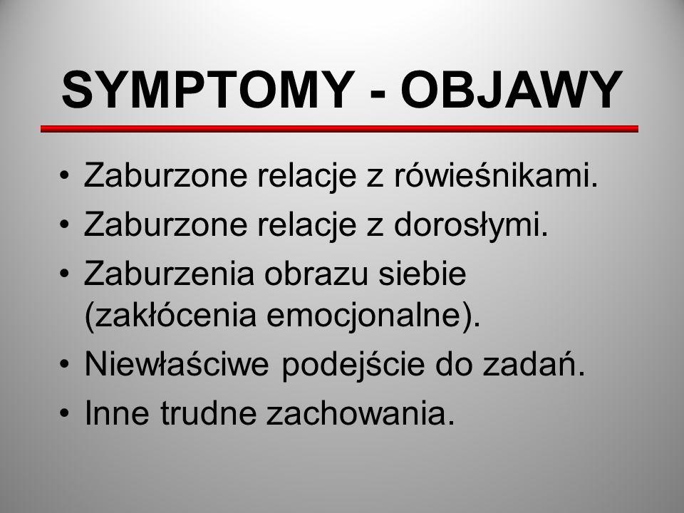 SYMPTOMY - OBJAWY Zaburzone relacje z rówieśnikami. Zaburzone relacje z dorosłymi. Zaburzenia obrazu siebie (zakłócenia emocjonalne). Niewłaściwe pode