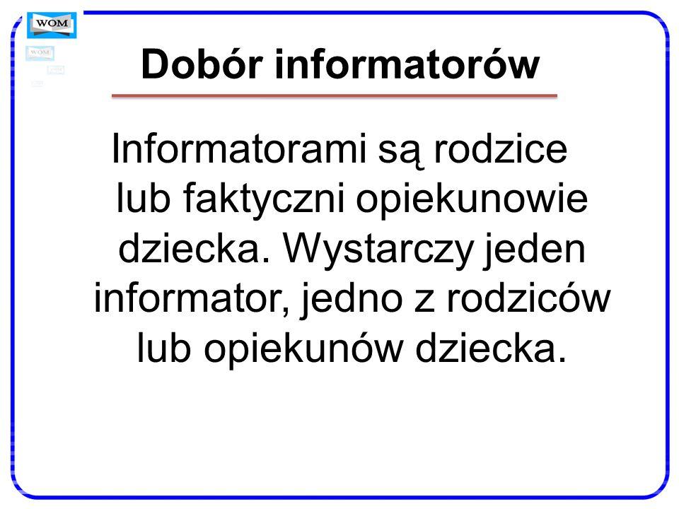 Dobór informatorów Informatorami są rodzice lub faktyczni opiekunowie dziecka. Wystarczy jeden informator, jedno z rodziców lub opiekunów dziecka.