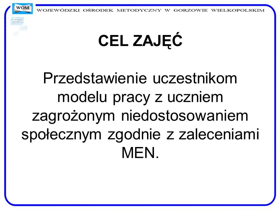 CEL ZAJĘĆ Przedstawienie uczestnikom modelu pracy z uczniem zagrożonym niedostosowaniem społecznym zgodnie z zaleceniami MEN.