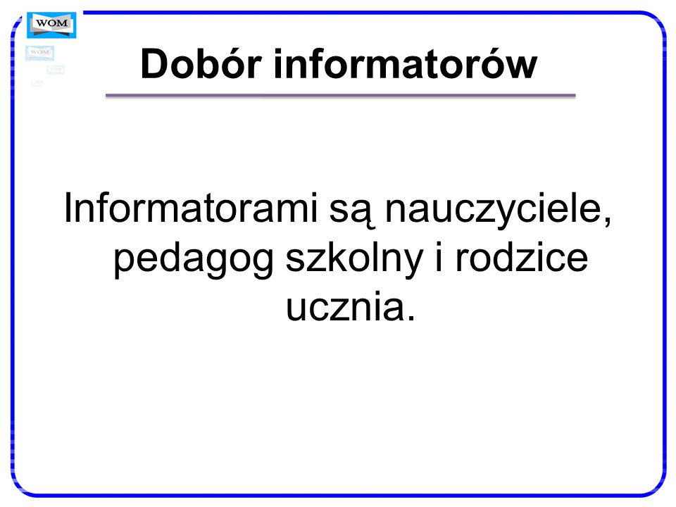 Dobór informatorów Informatorami są nauczyciele, pedagog szkolny i rodzice ucznia.