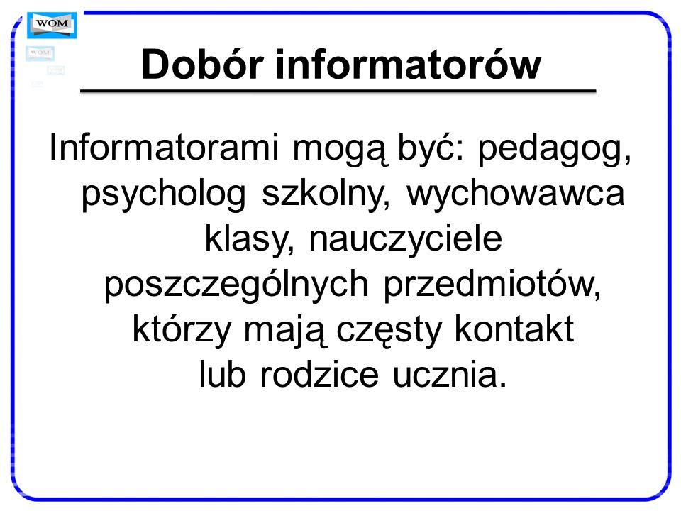 Dobór informatorów Informatorami mogą być: pedagog, psycholog szkolny, wychowawca klasy, nauczyciele poszczególnych przedmiotów, którzy mają częsty ko