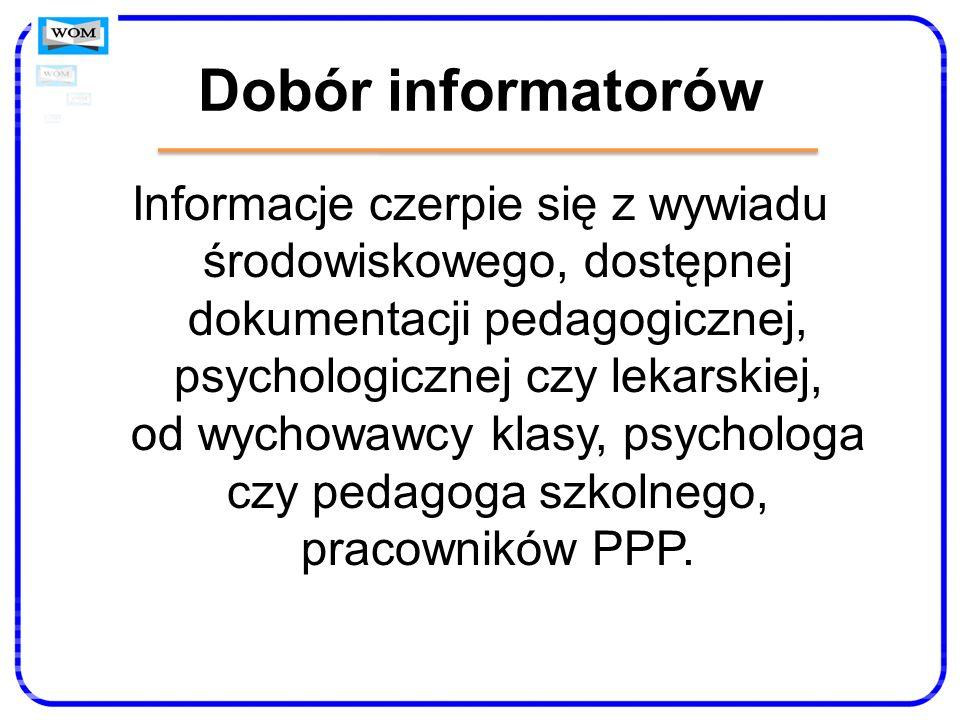 Dobór informatorów Informacje czerpie się z wywiadu środowiskowego, dostępnej dokumentacji pedagogicznej, psychologicznej czy lekarskiej, od wychowawc