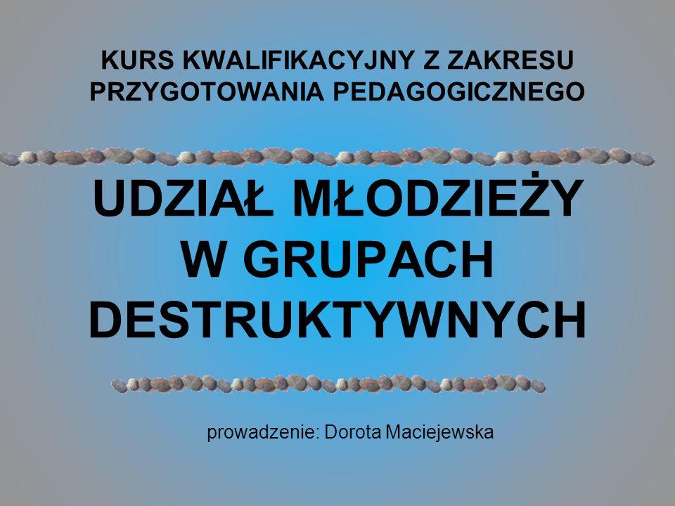 prowadzenie: Dorota Maciejewska KURS KWALIFIKACYJNY Z ZAKRESU PRZYGOTOWANIA PEDAGOGICZNEGO UDZIAŁ MŁODZIEŻY W GRUPACH DESTRUKTYWNYCH