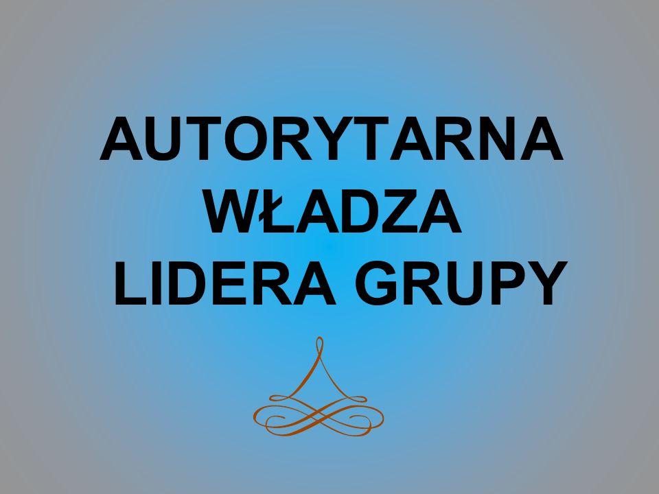 AUTORYTARNA WŁADZA LIDERA GRUPY