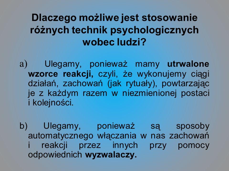 Dlaczego możliwe jest stosowanie różnych technik psychologicznych wobec ludzi? a) Ulegamy, ponieważ mamy utrwalone wzorce reakcji, czyli, że wykonujem
