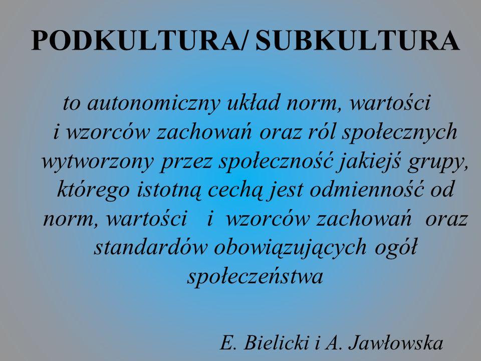 PODKULTURA/ SUBKULTURA to autonomiczny układ norm, wartości i wzorców zachowań oraz ról społecznych wytworzony przez społeczność jakiejś grupy, którego istotną cechą jest odmienność od norm, wartości i wzorców zachowań oraz standardów obowiązujących ogół społeczeństwa E.