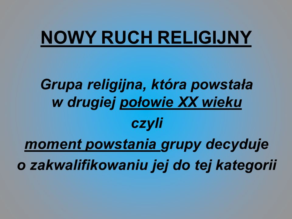 NOWY RUCH RELIGIJNY Grupa religijna, która powstała w drugiej połowie XX wieku czyli moment powstania grupy decyduje o zakwalifikowaniu jej do tej kategorii