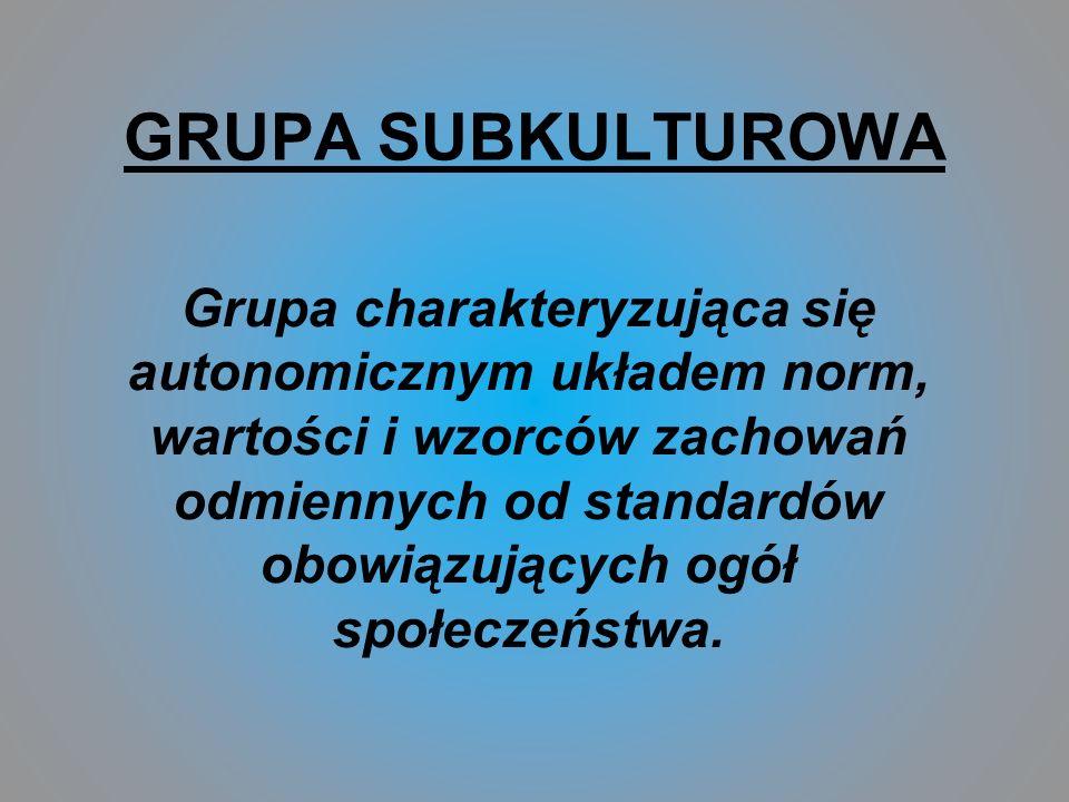 GRUPA SUBKULTUROWA Grupa charakteryzująca się autonomicznym układem norm, wartości i wzorców zachowań odmiennych od standardów obowiązujących ogół społeczeństwa.