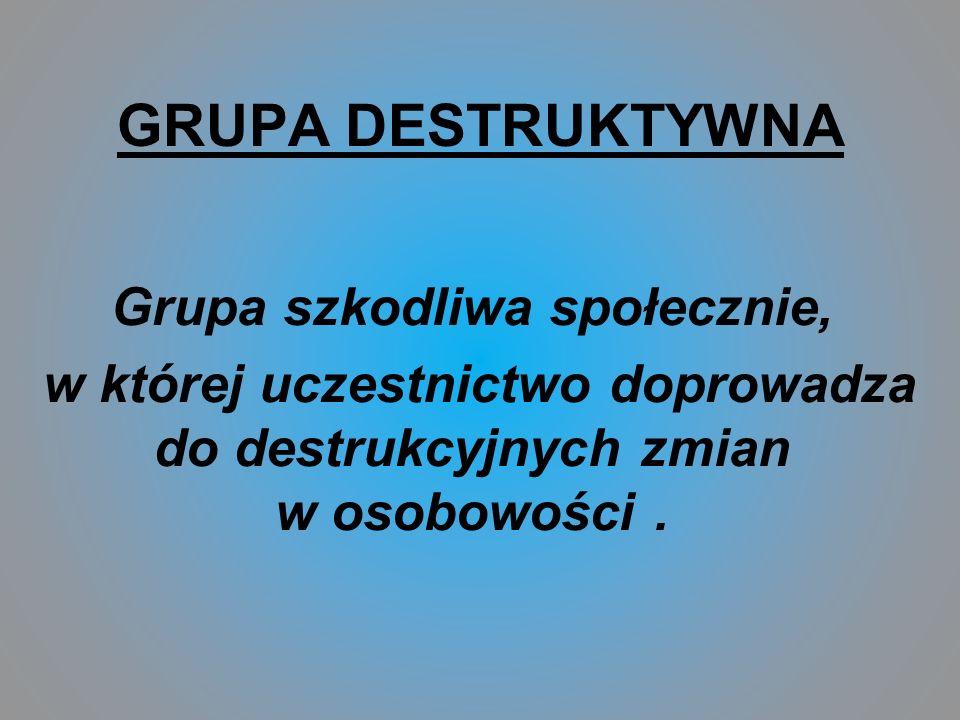 GRUPA DESTRUKTYWNA Grupa szkodliwa społecznie, w której uczestnictwo doprowadza do destrukcyjnych zmian w osobowości.