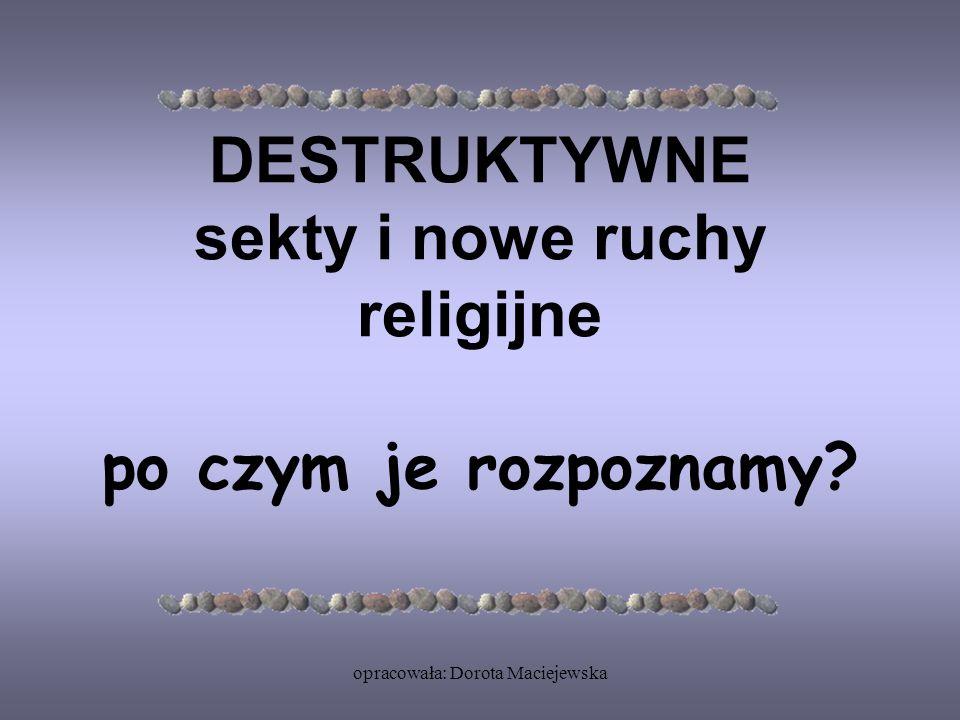 opracowała: Dorota Maciejewska DESTRUKTYWNE sekty i nowe ruchy religijne po czym je rozpoznamy?